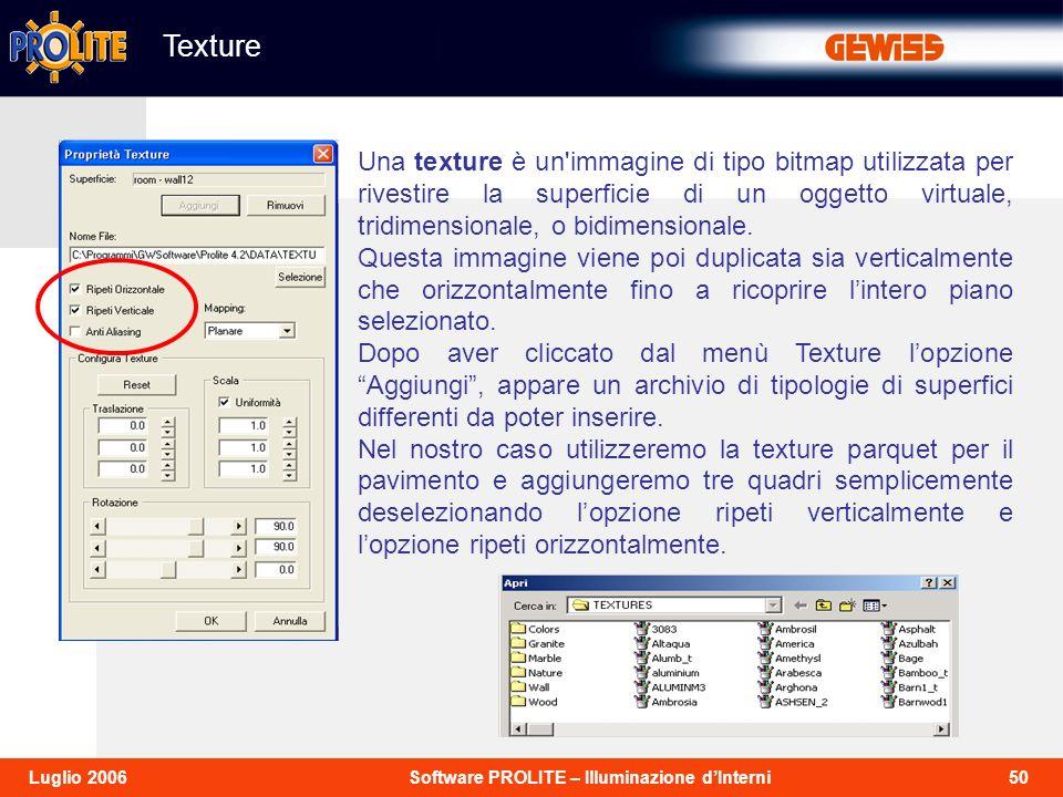 50Software PROLITE – Illuminazione dInterniLuglio 2006 Texture Una texture è un immagine di tipo bitmap utilizzata per rivestire la superficie di un oggetto virtuale, tridimensionale, o bidimensionale.