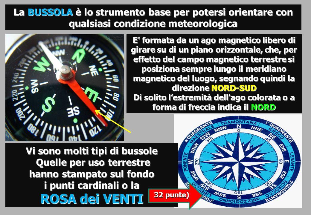 La BUSSOLA è lo strumento base per potersi orientare con qualsiasi condizione meteorologica Vi sono molti tipi di bussole Quelle per uso terrestre hanno stampato sul fondo i punti cardinali o la Quelle per uso terrestre hanno stampato sul fondo i punti cardinali o la ROSA dei VENTI E formata da un ago magnetico libero di girare su di un piano orizzontale, che, per effetto del campo magnetico terrestre si posiziona sempre lungo il meridiano magnetico del luogo, segnando quindi la direzione NORD-SUD Di solito lestremità dell ago colorata o a forma di freccia indica il NORD 32 punte)