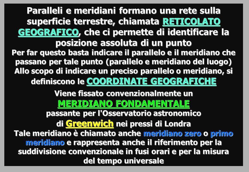 Paralleli e meridiani formano una rete sulla superficie terrestre, chiamata RETICOLATO GEOGRAFICO, che ci permette di identificare la posizione assoluta di un punto Per far questo basta indicare il parallelo e il meridiano che passano per tale punto (parallelo e meridiano del luogo) Allo scopo di indicare un preciso parallelo o meridiano, si definiscono le COORDINATE GEOGRAFICHE Viene fissato convenzionalmente un MERIDIANO FONDAMENTALE passante per l Osservatorio astronomico di Greenwich nei pressi di Londra Tale meridiano è chiamato anche meridiano zero o primo meridiano e rappresenta anche il riferimento per la suddivisione convenzionale in fusi orari e per la misura del tempo universale