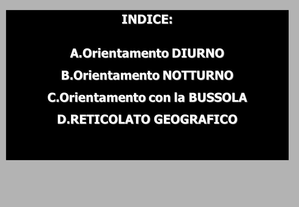 INDICE: A.Orientamento DIURNO B.Orientamento NOTTURNO C.Orientamento con la BUSSOLA D.RETICOLATO GEOGRAFICO