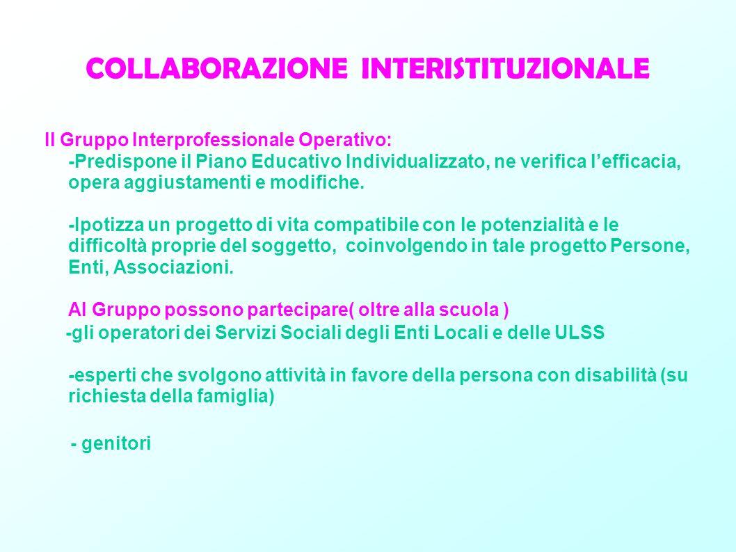 COLLABORAZIONE INTERISTITUZIONALE Il Gruppo Interprofessionale Operativo: -Predispone il Piano Educativo Individualizzato, ne verifica lefficacia, ope