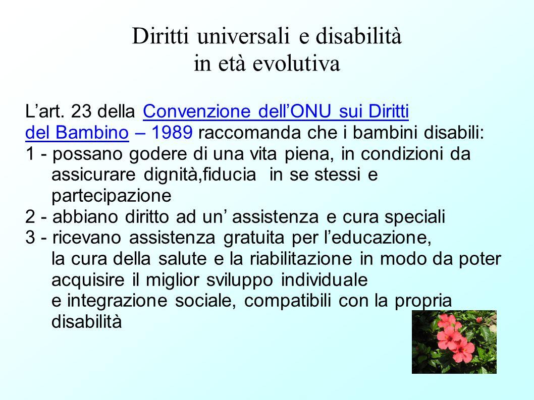 Diritti universali e disabilità in età evolutiva Lart. 23 della Convenzione dellONU sui Diritti del Bambino – 1989 raccomanda che i bambini disabili: