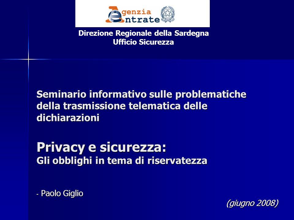 Seminario informativo sulle problematiche della trasmissione telematica delle dichiarazioni Privacy e sicurezza: Gli obblighi in tema di riservatezza - Paolo Giglio (giugno 2008) Direzione Regionale della Sardegna Ufficio Sicurezza