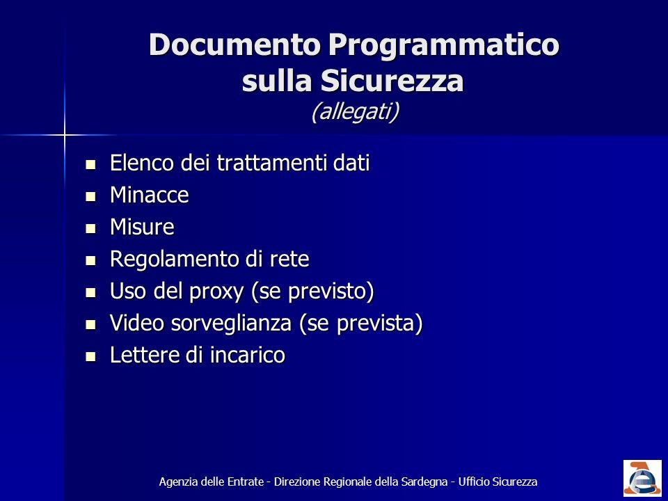 Documento Programmatico sulla Sicurezza (allegati) Elenco dei trattamenti dati Elenco dei trattamenti dati Minacce Minacce Misure Misure Regolamento di rete Regolamento di rete Uso del proxy (se previsto) Uso del proxy (se previsto) Video sorveglianza (se prevista) Video sorveglianza (se prevista) Lettere di incarico Lettere di incarico Agenzia delle Entrate - Direzione Regionale della Sardegna - Ufficio Sicurezza