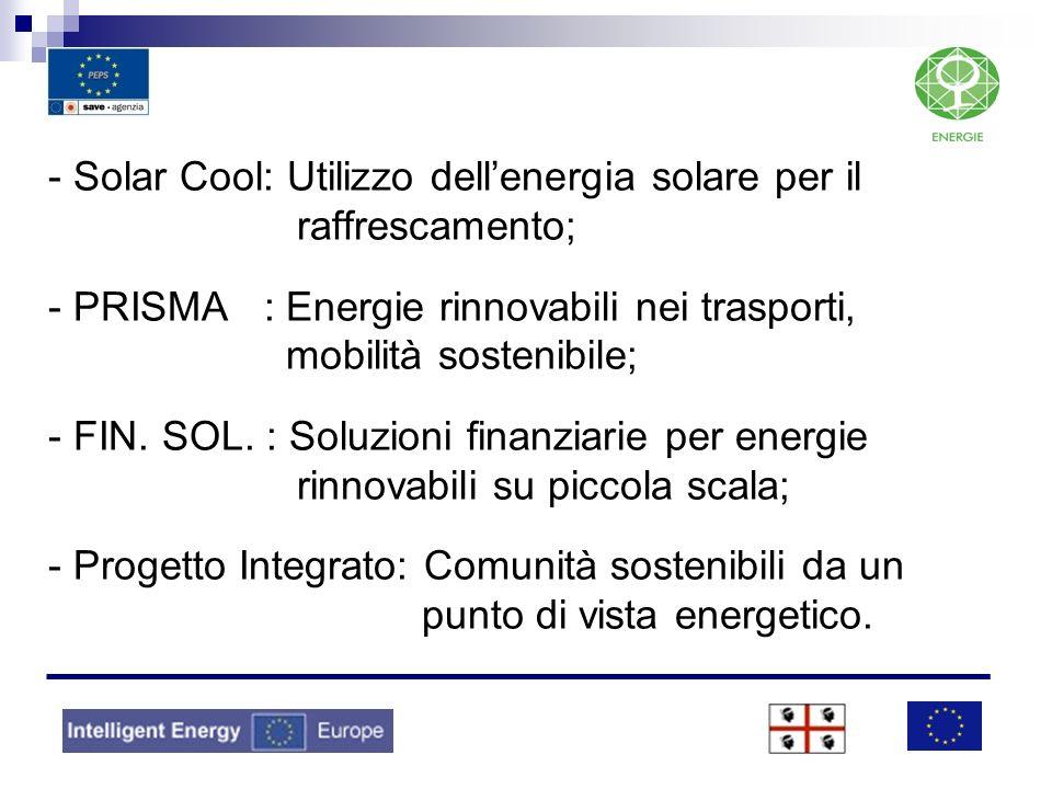 - Solar Cool: Utilizzo dellenergia solare per il raffrescamento; - PRISMA : Energie rinnovabili nei trasporti, mobilità sostenibile; - FIN. SOL. : Sol