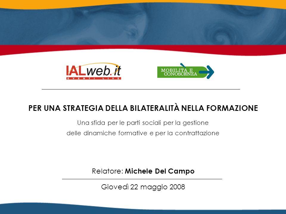 Relatore: Michele Del Campo Giovedì 22 maggio 2008 PER UNA STRATEGIA DELLA BILATERALITÀ NELLA FORMAZIONE Una sfida per le parti sociali per la gestione delle dinamiche formative e per la contrattazione