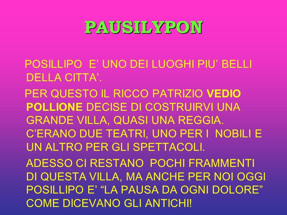PAUSILYPON POSILLIPO E UNO DEI LUOGHI PIU BELLI DELLA CITTA. PER QUESTO IL RICCO PATRIZIO VEDIO POLLIONE DECISE DI COSTRUIRVI UNA GRANDE VILLA, QUASI