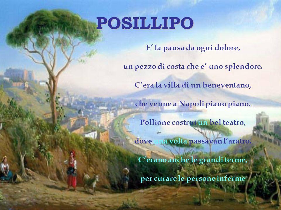 POSILLIPO E la pausa da ogni dolore, un pezzo di costa che e uno splendore. Cera la villa di un beneventano, che venne a Napoli piano piano. Pollione