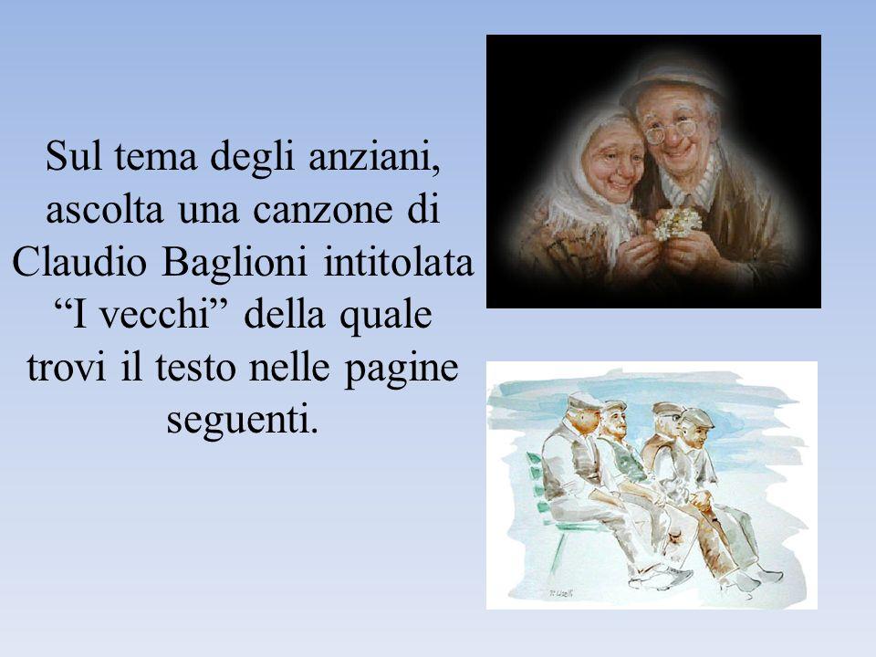 Sul tema degli anziani, ascolta una canzone di Claudio Baglioni intitolata I vecchi della quale trovi il testo nelle pagine seguenti.