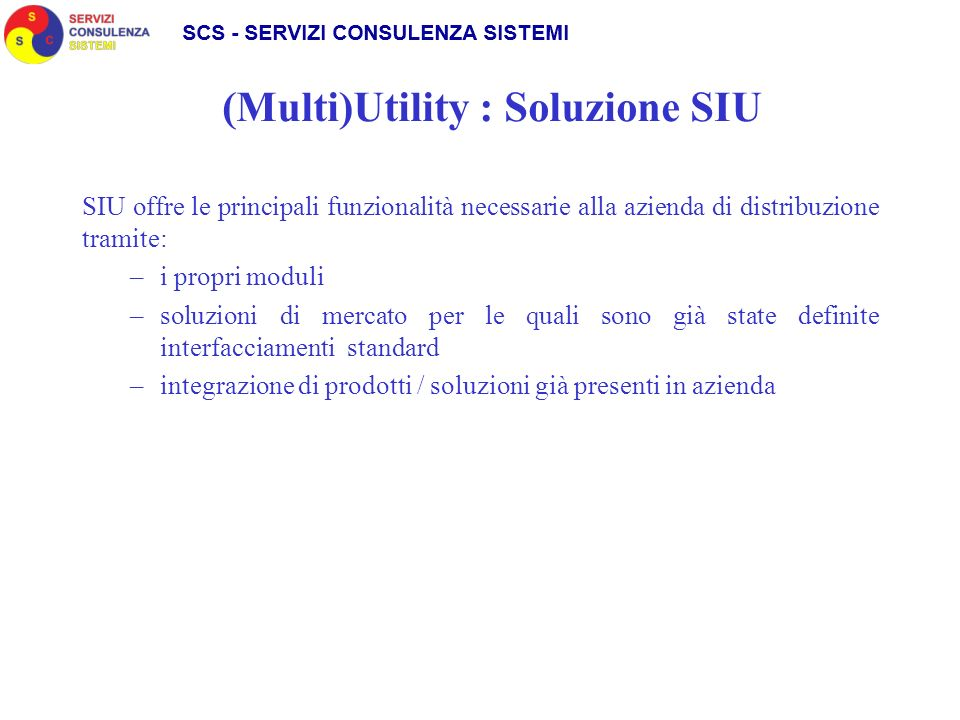 (Multi)Utility : Soluzione SIU SIU offre le principali funzionalità necessarie alla azienda di distribuzione tramite: –i propri moduli –soluzioni di m