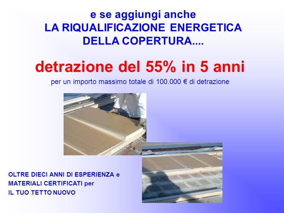 detrazione del 55% in 5 anni per un importo massimo totale di 100.000 di detrazione e se aggiungi anche LA RIQUALIFICAZIONE ENERGETICA DELLA COPERTURA