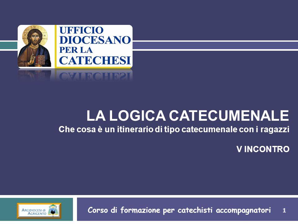 1 LA LOGICA CATECUMENALE Che cosa è un itinerario di tipo catecumenale con i ragazzi V INCONTRO Corso di formazione per catechisti accompagnatori