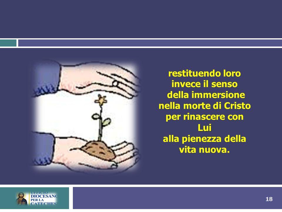18 restituendo loro invece il senso della immersione nella morte di Cristo Lui per rinascere con Lui alla pienezza della vita nuova.