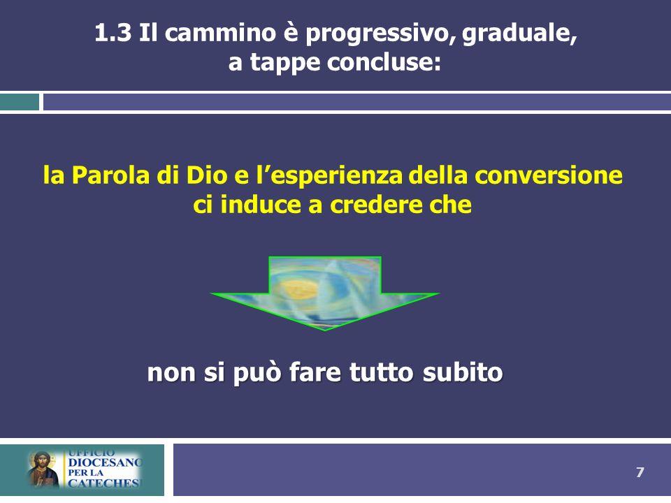 7 1.3 Il cammino è progressivo, graduale, a tappe concluse: la Parola di Dio e lesperienza della conversione ci induce a credere che non si può fare t