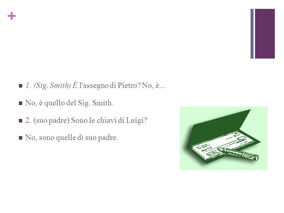 + 1. (Sig. Smith) È l'assegno di Pietro? No, è... No, è quello del Sig. Smith. 2. (suo padre) Sono le chiavi di Luigi? No, sono quelle di suo padre.