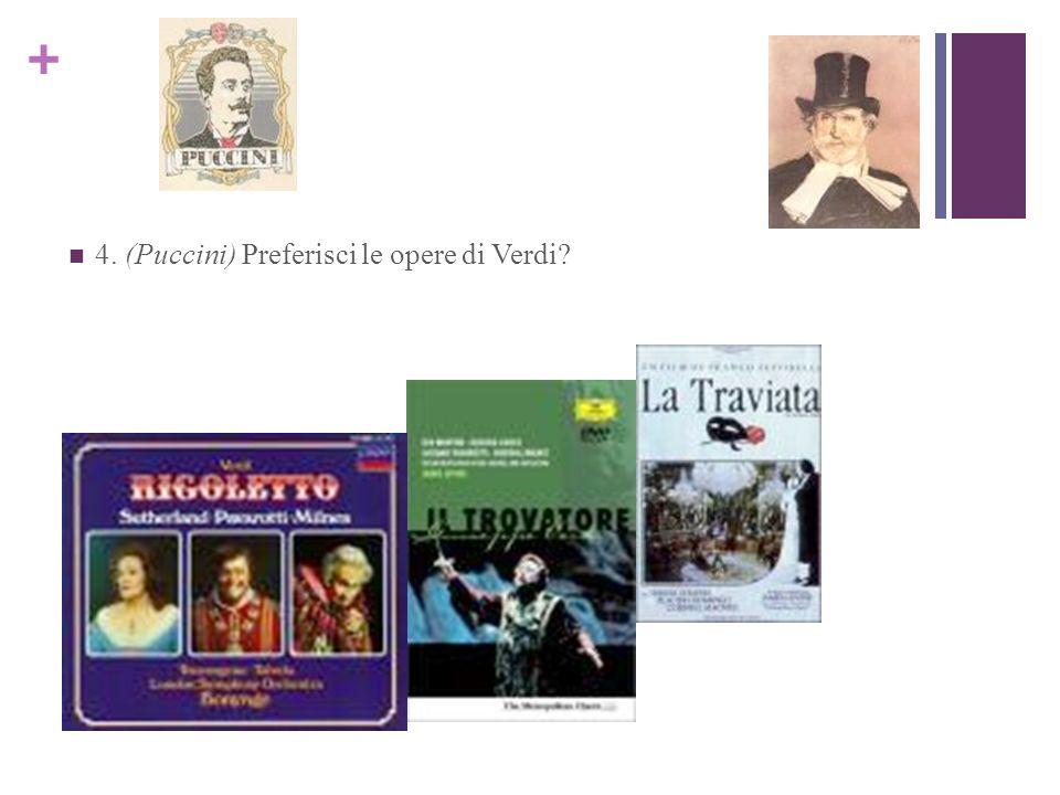 + 4. (Puccini) Preferisci le opere di Verdi?