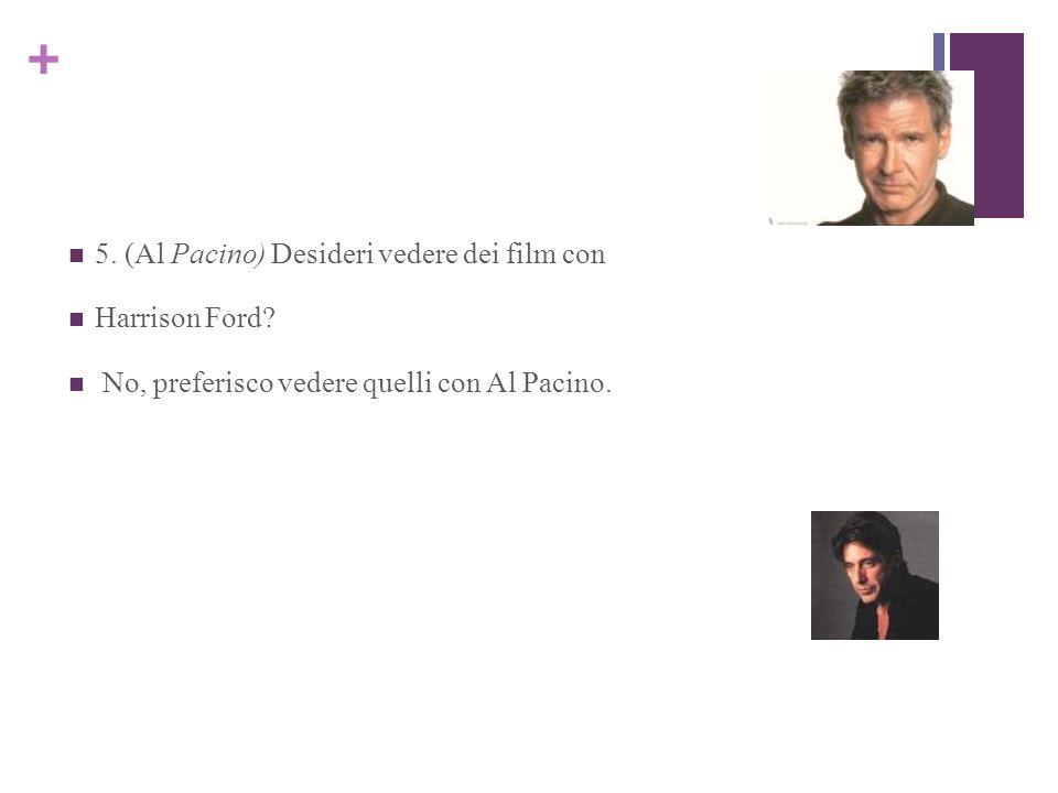 + 5. (Al Pacino) Desideri vedere dei film con Harrison Ford? No, preferisco vedere quelli con Al Pacino.