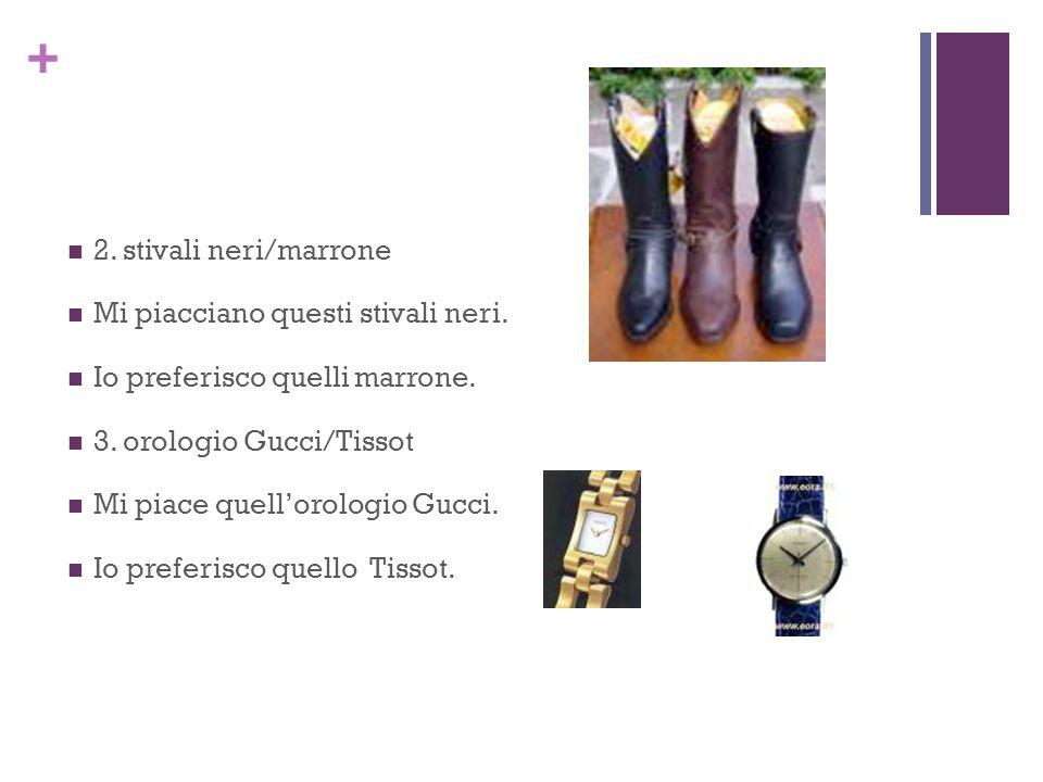 + 2. stivali neri/marrone Mi piacciano questi stivali neri. Io preferisco quelli marrone. 3. orologio Gucci/Tissot Mi piace quellorologio Gucci. Io pr