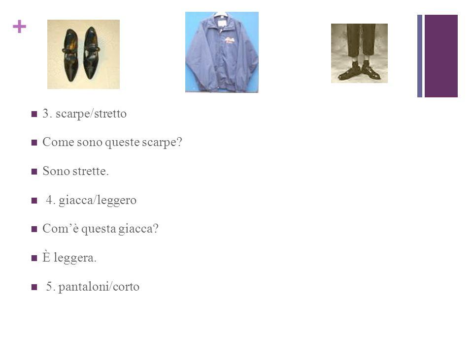+ 3. scarpe/stretto Come sono queste scarpe? Sono strette. 4. giacca/leggero Comè questa giacca? È leggera. 5. pantaloni/corto