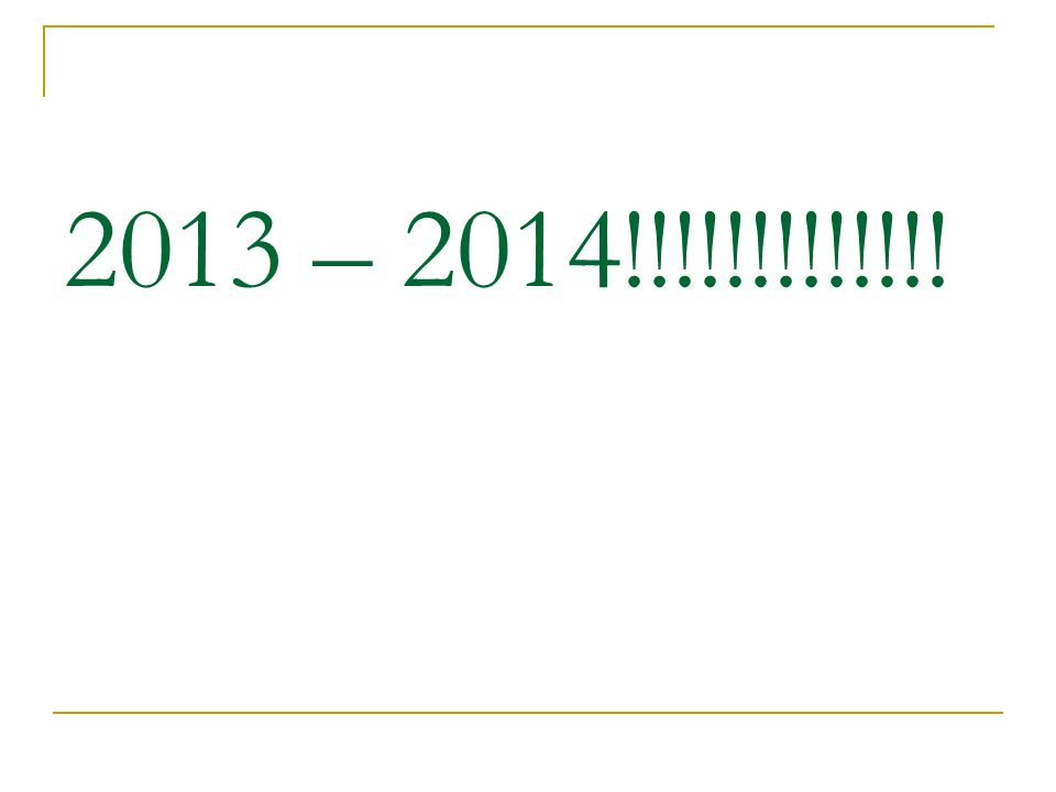 2013 – 2014!!!!!!!!!!!!!