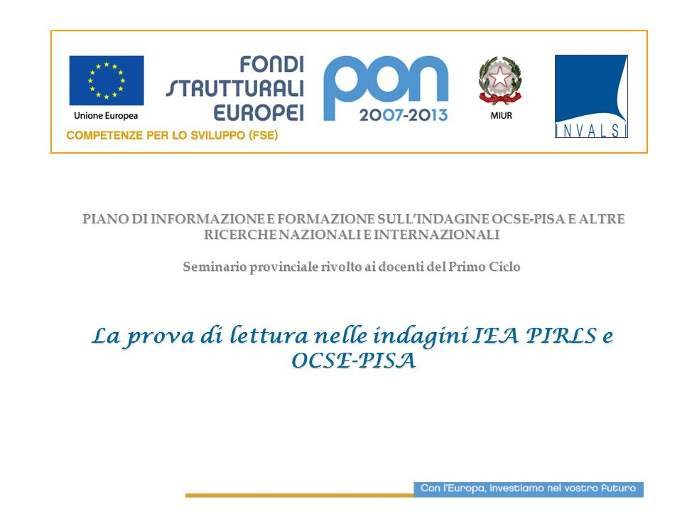 Indagini internazionali OCSE-PISA (2000, 2003, 2006, 2009) IEA-PIRLS (2001; 2006) Indagini nazionali INVALSI SNV (II e V classe della Scuola Primaria, I classe Scuola Sec.