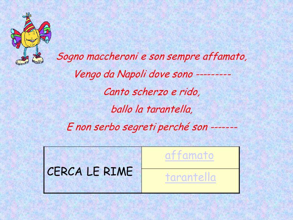 Sogno maccheroni e son sempre affamato, Vengo da Napoli dove sono --------- Canto scherzo e rido, ballo la tarantella, E non serbo segreti perché son ------- CERCA LE RIME affamato tarantella