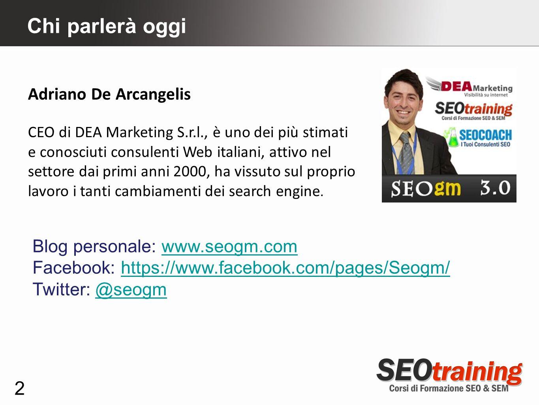 Chi parlerà oggi 2 Adriano De Arcangelis CEO di DEA Marketing S.r.l., è uno dei più stimati e conosciuti consulenti Web italiani, attivo nel settore d