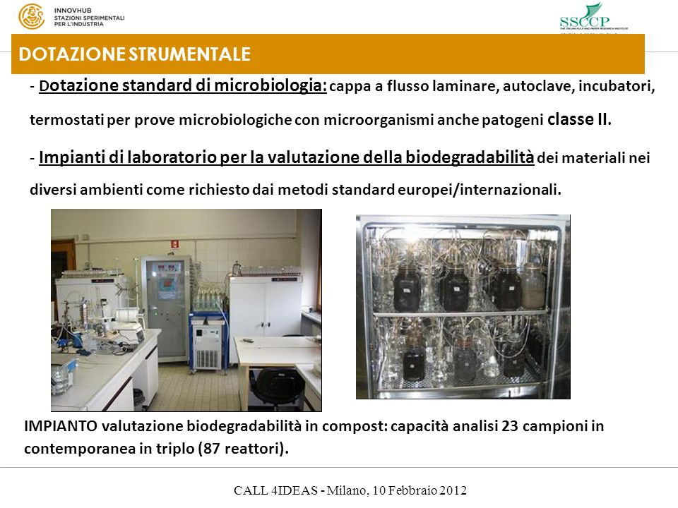 CALL 4IDEAS - Milano, 10 Febbraio 2012 DOTAZIONE STRUMENTALE - D otazione standard di microbiologia: cappa a flusso laminare, autoclave, incubatori, termostati per prove microbiologiche con microorganismi anche patogeni classe II.