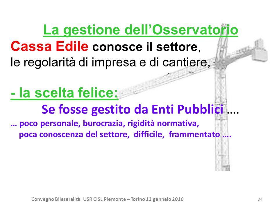 Convegno Bilateralità USR CISL Piemonte – Torino 12 gennaio 2010 24 La gestione dellOsservatorio Cassa Edile conosce il settore, le regolarità di impr