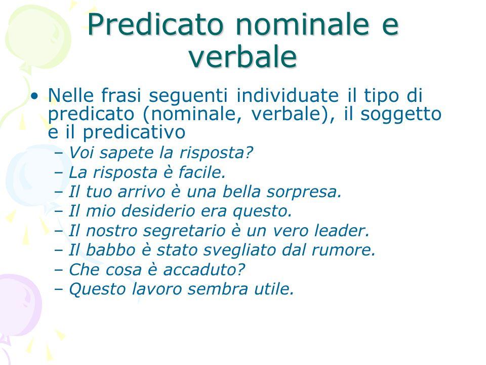 Predicato nominale e verbale Nelle frasi seguenti individuate il tipo di predicato (nominale, verbale), il soggetto e il predicativo –Voi sapete la ri
