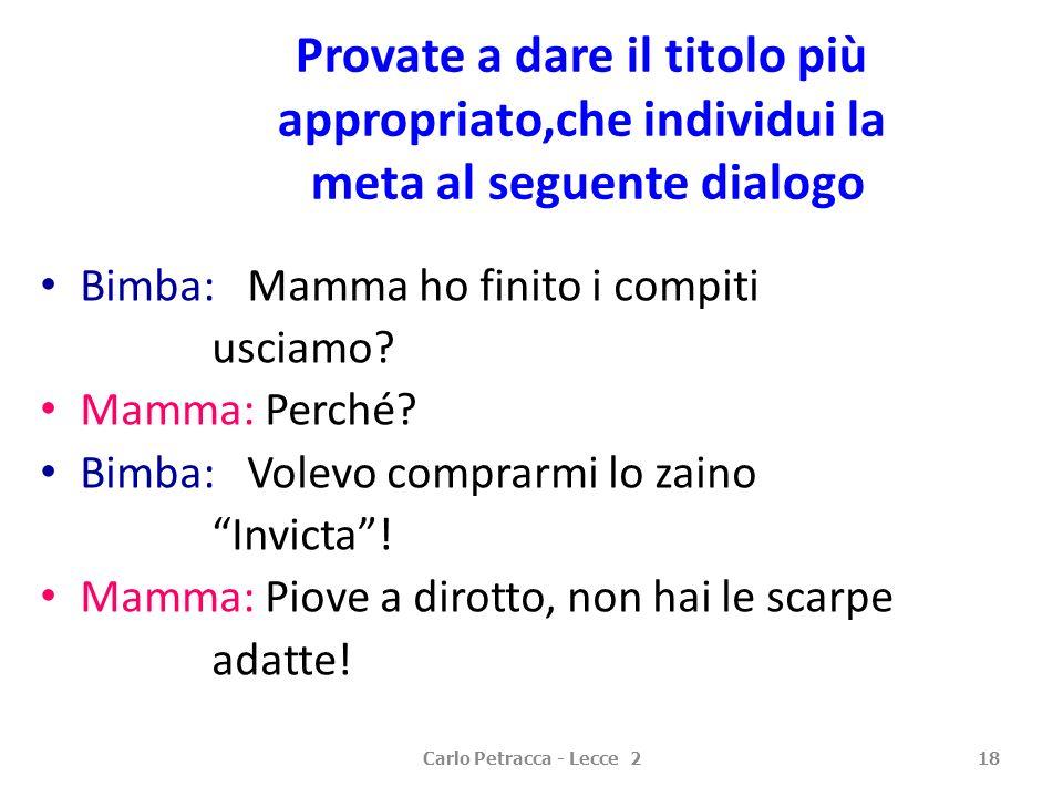 Carlo Petracca - Lecce 218 Provate a dare il titolo più appropriato,che individui la meta al seguente dialogo Bimba: Mamma ho finito i compiti usciamo