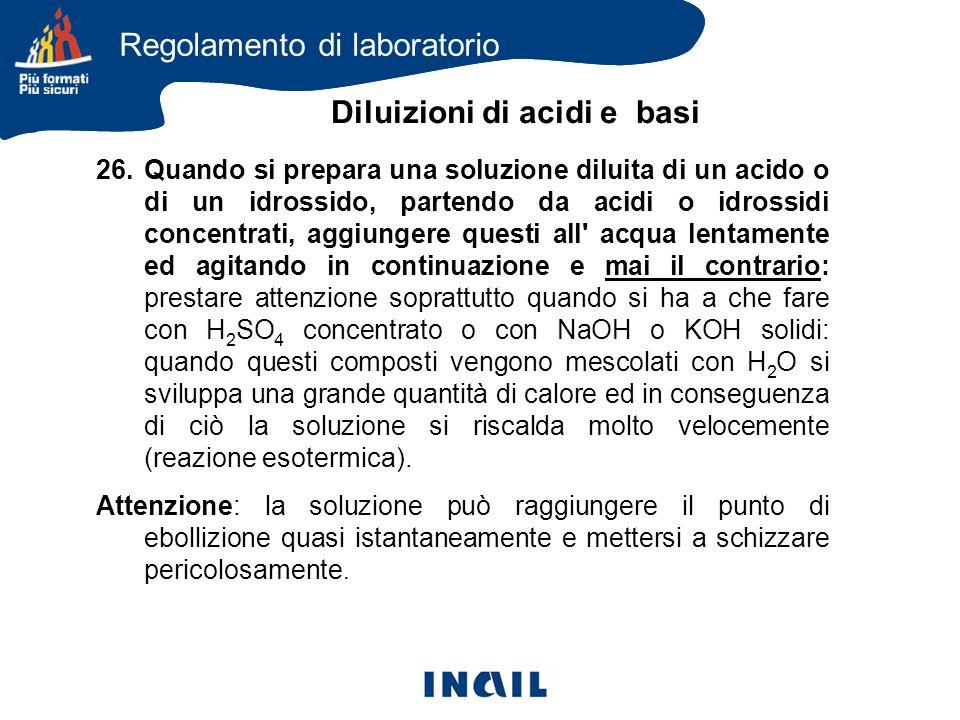 26.Quando si prepara una soluzione diluita di un acido o di un idrossido, partendo da acidi o idrossidi concentrati, aggiungere questi all' acqua lent