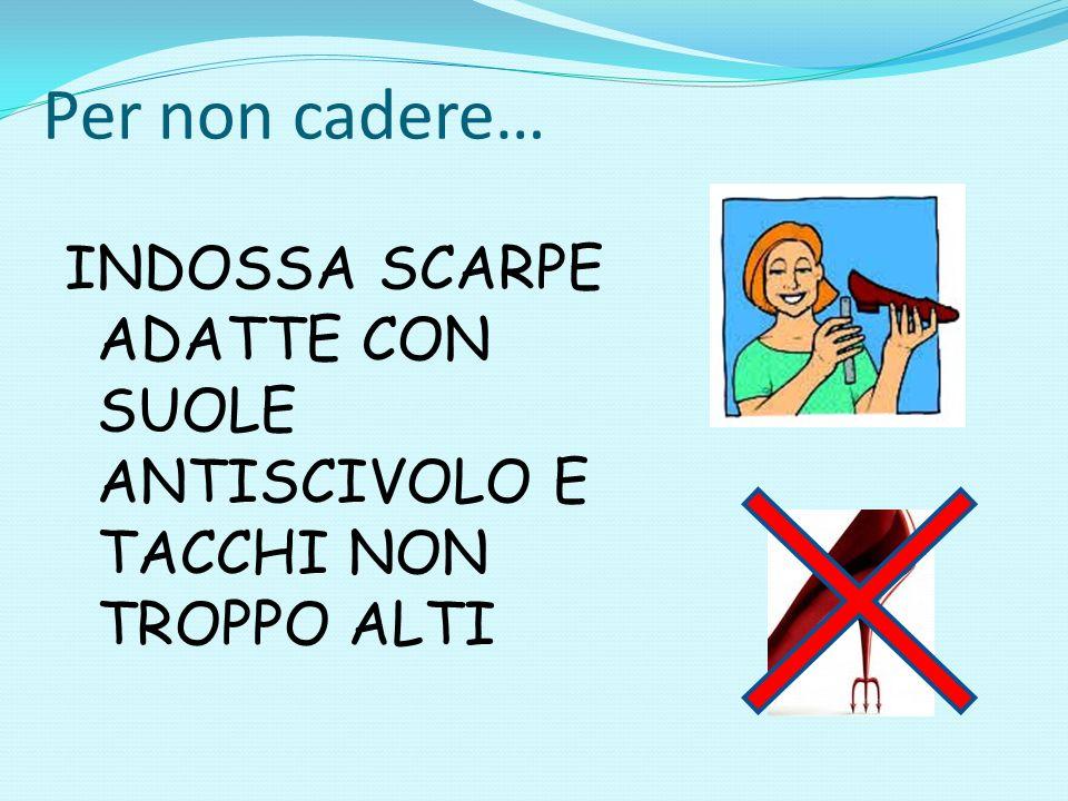 Per non cadere… INDOSSA SCARPE ADATTE CON SUOLE ANTISCIVOLO E TACCHI NON TROPPO ALTI