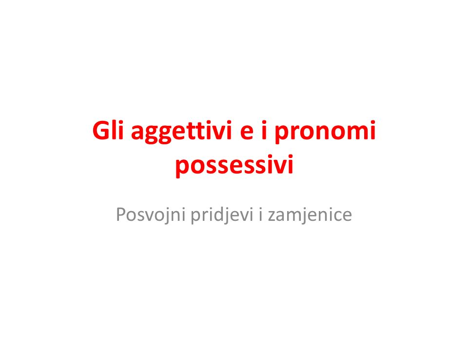 Gli aggettivi e i pronomi possessivi Posvojni pridjevi i zamjenice