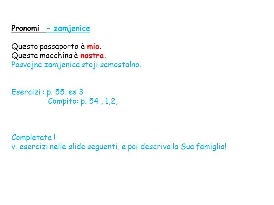Pronomi - zamjenice Questo passaporto è mio. Questa macchina è nostra. Posvojna zamjenica stoji samostalno. Esercizi : p. 55. es 3 Compito: p. 54, 1,2