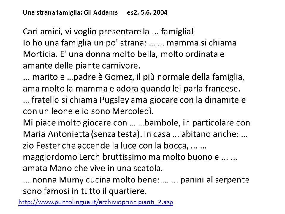 Una strana famiglia: Gli Addams es2. 5.6. 2004 Cari amici, vi voglio presentare la... famiglia! Io ho una famiglia un po' strana: …... mamma si chiama