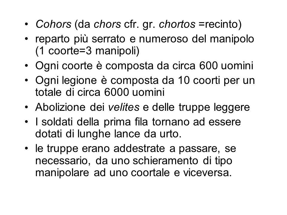 Cohors (da chors cfr. gr. chortos =recinto) reparto più serrato e numeroso del manipolo (1 coorte=3 manipoli) Ogni coorte è composta da circa 600 uomi
