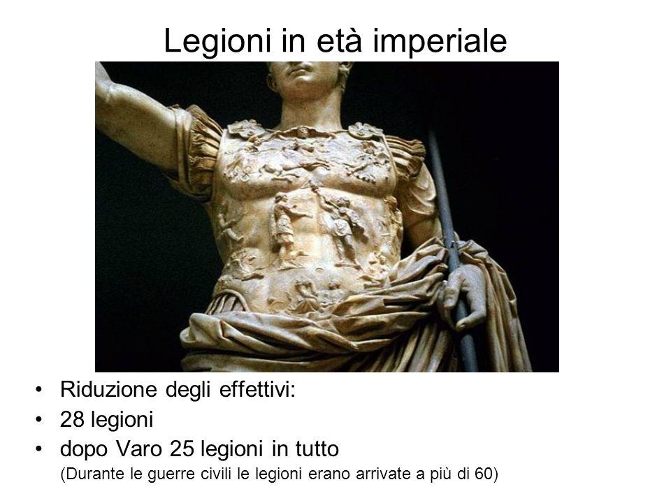 Legioni in età imperiale Riduzione degli effettivi: 28 legioni dopo Varo 25 legioni in tutto (Durante le guerre civili le legioni erano arrivate a più