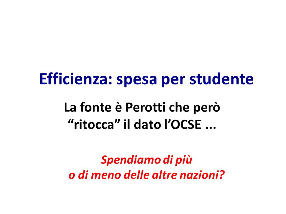 Efficienza: spesa per studente Spendiamo di più o di meno delle altre nazioni? La fonte è Perotti che però ritocca il dato lOCSE...