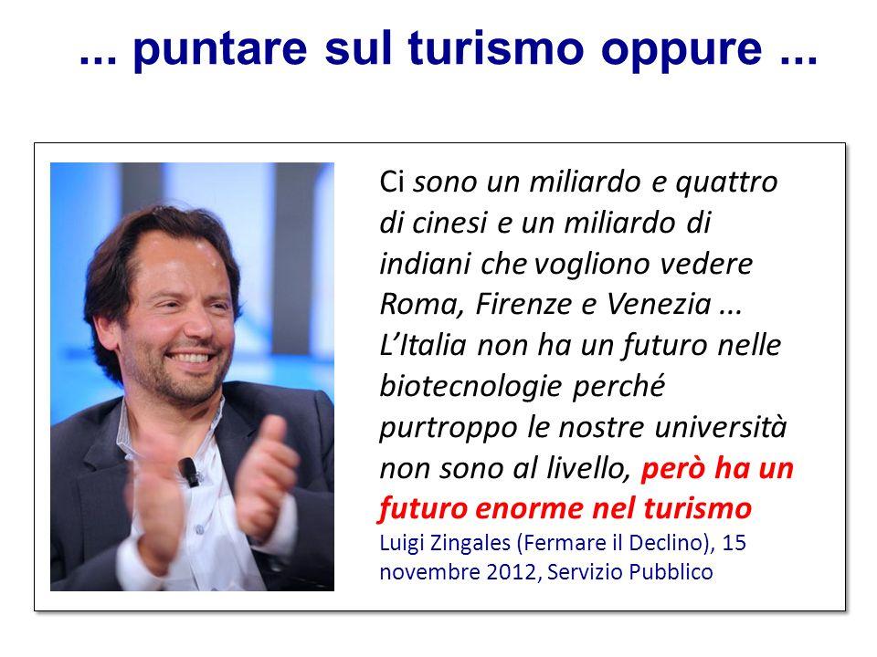 ... puntare sul turismo oppure... Ci sono un miliardo e quattro di cinesi e un miliardo di indiani che vogliono vedere Roma, Firenze e Venezia... LIta