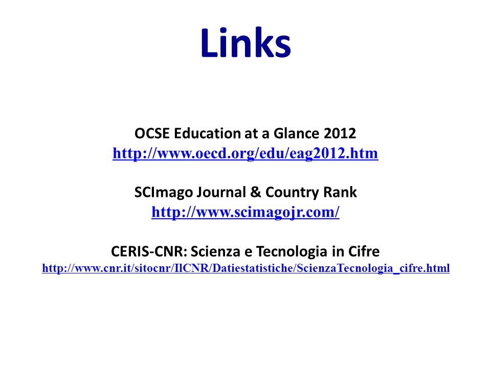 Links OCSE Education at a Glance 2012 http://www.oecd.org/edu/eag2012.htm SCImago Journal & Country Rank http://www.scimagojr.com/ CERIS-CNR: Scienza