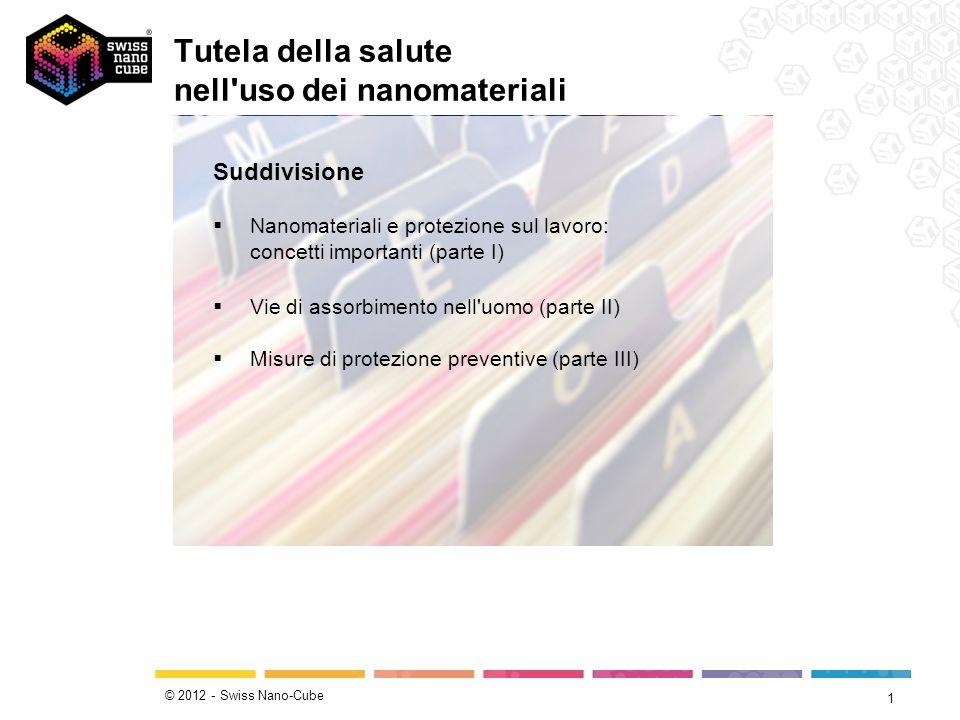 © 2012 - Swiss Nano-Cube Tutela della salute nell'uso dei nanomateriali 1 Suddivisione Nanomateriali e protezione sul lavoro: concetti importanti (par