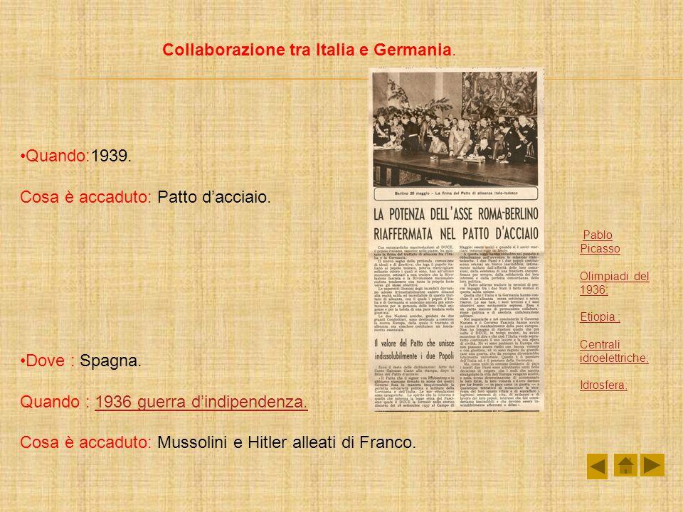 Collaborazione tra Italia e Germania. Quando:1939. Cosa è accaduto: Patto dacciaio. Dove : Spagna. Quando : 1936 guerra dindipendenza.1936 guerra dind