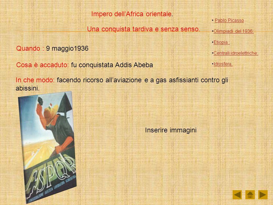 Impero dellAfrica orientale. Una conquista tardiva e senza senso. Quando : 9 maggio1936 Cosa è accaduto: fu conquistata Addis Abeba In che modo: facen