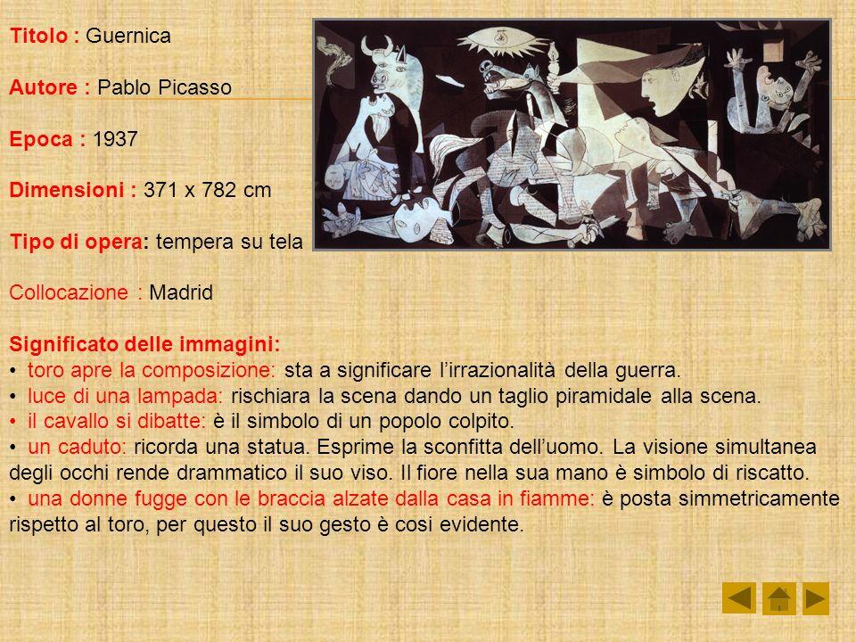 Titolo : Guernica Autore : Pablo Picasso Epoca : 1937 Dimensioni : 371 x 782 cm Tipo di opera: tempera su tela Collocazione : Madrid Significato delle immagini: toro apre la composizione: sta a significare lirrazionalità della guerra.