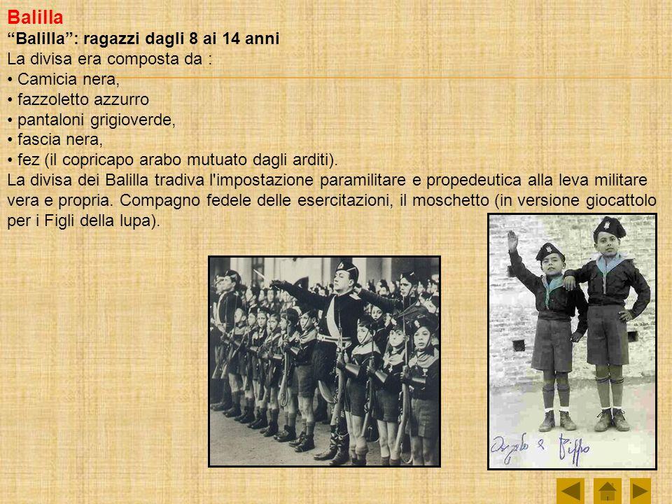 Balilla Balilla: ragazzi dagli 8 ai 14 anni La divisa era composta da : Camicia nera, fazzoletto azzurro pantaloni grigioverde, fascia nera, fez (il copricapo arabo mutuato dagli arditi).