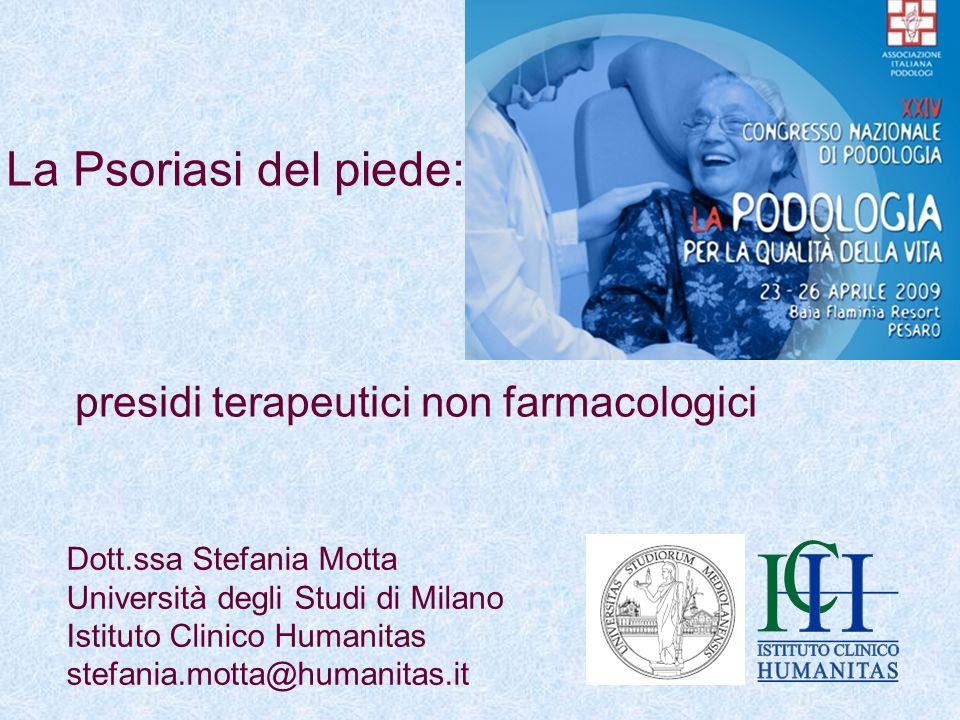 La Psoriasi del piede: presidi terapeutici non farmacologici Dott.ssa Stefania Motta Università degli Studi di Milano Istituto Clinico Humanitas stefa