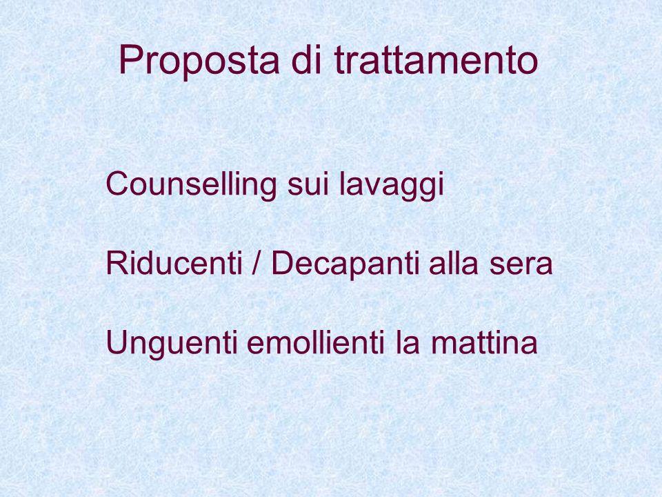 Proposta di trattamento Counselling sui lavaggi Riducenti / Decapanti alla sera Unguenti emollienti la mattina