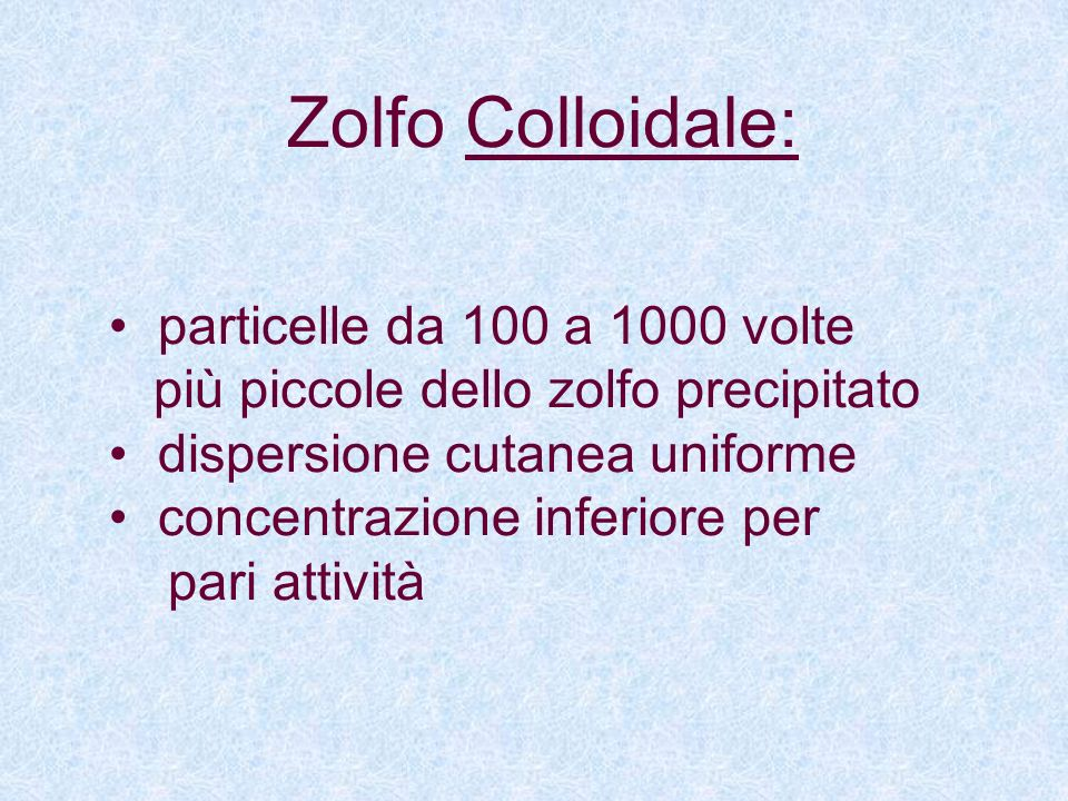 Zolfo Colloidale: particelle da 100 a 1000 volte più piccole dello zolfo precipitato dispersione cutanea uniforme concentrazione inferiore per pari at