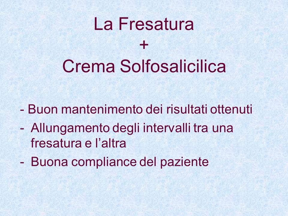 La Fresatura + Crema Solfosalicilica - Buon mantenimento dei risultati ottenuti -Allungamento degli intervalli tra una fresatura e laltra -Buona compl